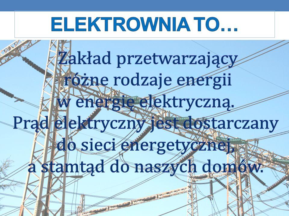 Elektrownia to… Zakład przetwarzający różne rodzaje energii