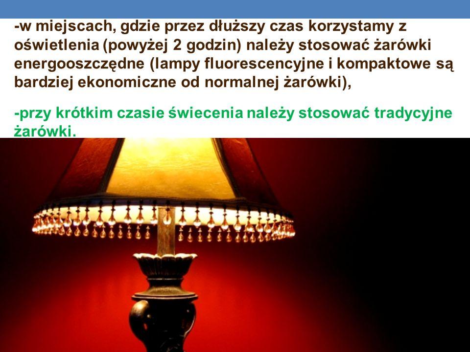 -w miejscach, gdzie przez dłuższy czas korzystamy z oświetlenia (powyżej 2 godzin) należy stosować żarówki energooszczędne (lampy fluorescencyjne i kompaktowe są bardziej ekonomiczne od normalnej żarówki), -przy krótkim czasie świecenia należy stosować tradycyjne żarówki.