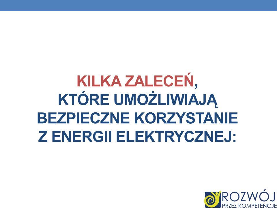 KILKA ZALECEŃ, KTÓRE UMOŻLIWIAJĄ BEZPIECZNE KORZYSTANIE Z ENERGII ELEKTRYCZNEJ: