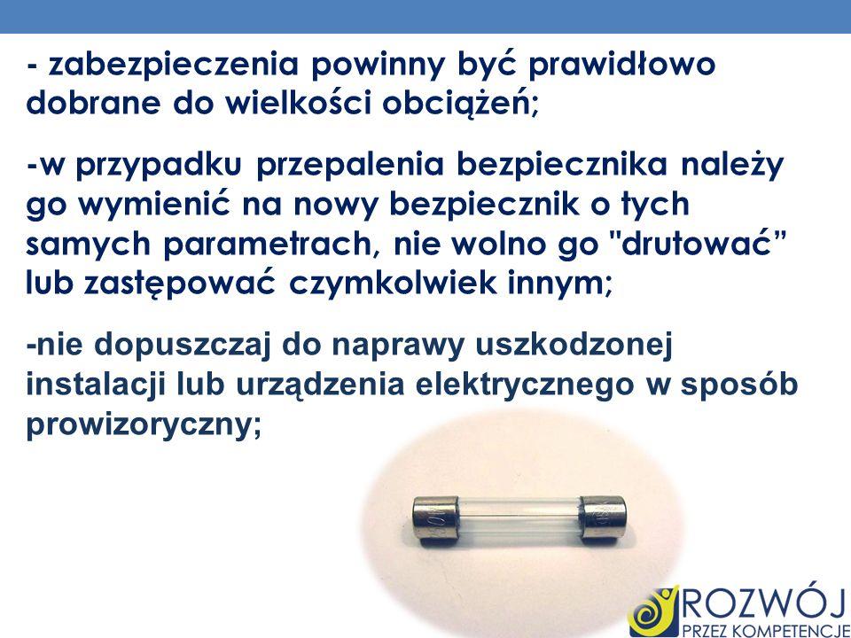 - zabezpieczenia powinny być prawidłowo dobrane do wielkości obciążeń; -w przypadku przepalenia bezpiecznika należy go wymienić na nowy bezpiecznik o tych samych parametrach, nie wolno go drutować lub zastępować czymkolwiek innym; -nie dopuszczaj do naprawy uszkodzonej instalacji lub urządzenia elektrycznego w sposób prowizoryczny;