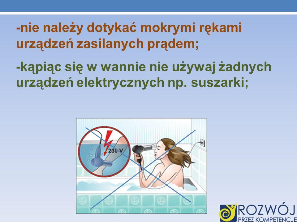 -nie należy dotykać mokrymi rękami urządzeń zasilanych prądem; -kąpiąc się w wannie nie używaj żadnych urządzeń elektrycznych np.