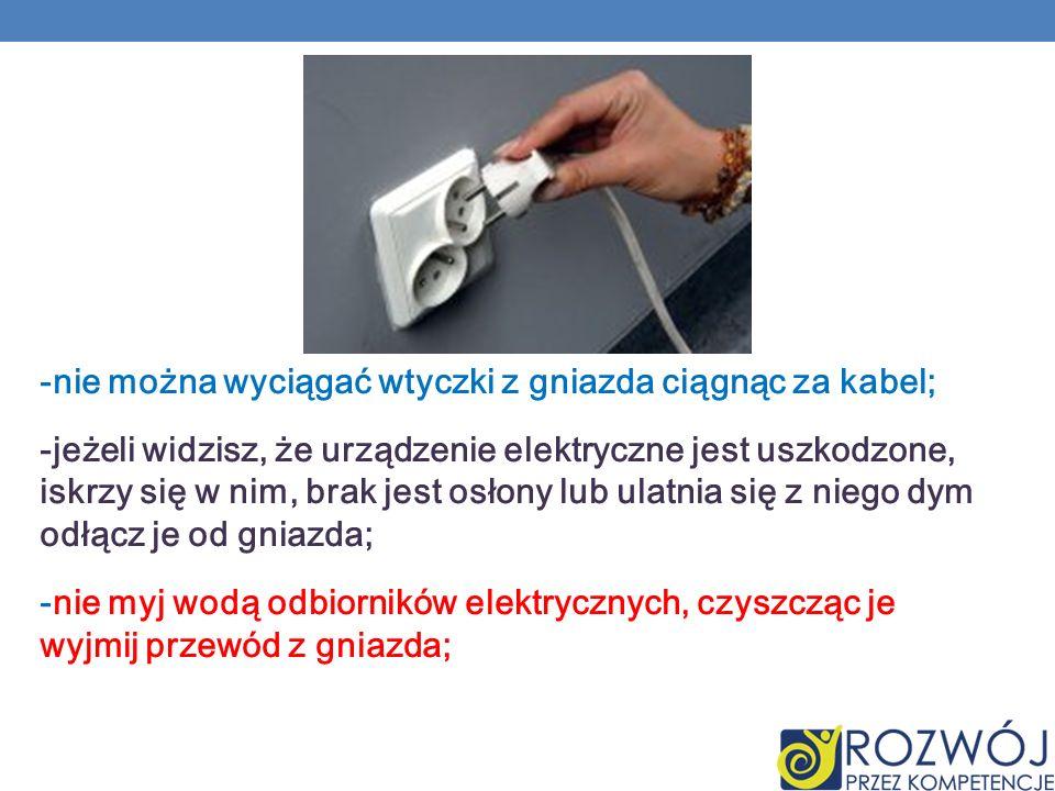 -nie można wyciągać wtyczki z gniazda ciągnąc za kabel; -jeżeli widzisz, że urządzenie elektryczne jest uszkodzone, iskrzy się w nim, brak jest osłony lub ulatnia się z niego dym odłącz je od gniazda; -nie myj wodą odbiorników elektrycznych, czyszcząc je wyjmij przewód z gniazda;