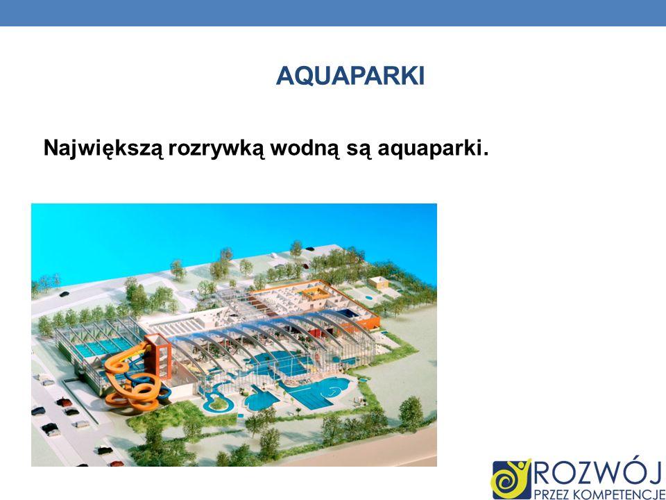 Aquaparki Największą rozrywką wodną są aquaparki.