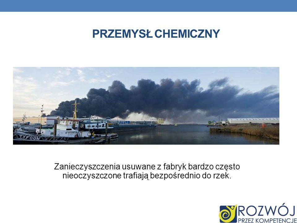 Przemysł chemiczny Zanieczyszczenia usuwane z fabryk bardzo często nieoczyszczone trafiają bezpośrednio do rzek.