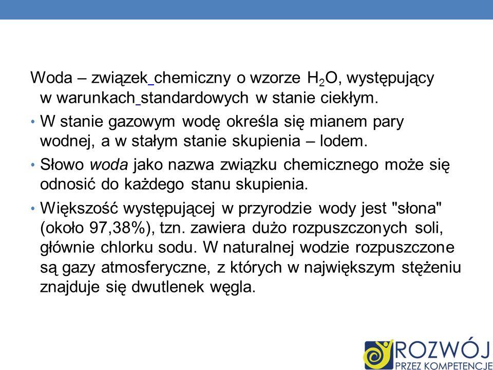 Woda – związek chemiczny o wzorze H2O, występujący w warunkach standardowych w stanie ciekłym.