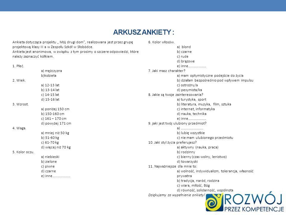 """Arkusz Ankiety : Ankieta dotycząca projektu """" Mój drugi dom , realizowana jest przez grupę projektową klasy III a w Zespołu Szkół w Słobódce."""