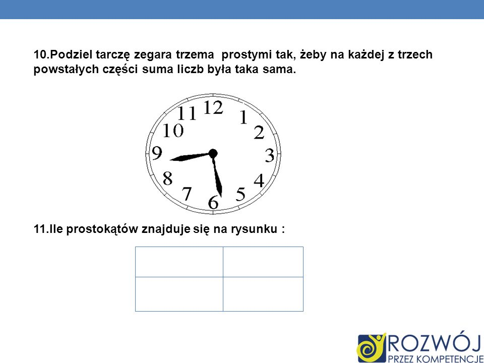 10.Podziel tarczę zegara trzema prostymi tak, żeby na każdej z trzech powstałych części suma liczb była taka sama.