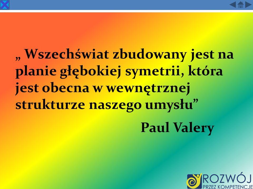 """"""" Wszechświat zbudowany jest na planie głębokiej symetrii, która jest obecna w wewnętrznej strukturze naszego umysłu Paul Valery"""