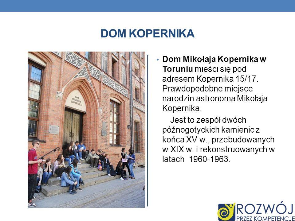 DOM KOPERNIKA Dom Mikołaja Kopernika w Toruniu mieści się pod adresem Kopernika 15/17. Prawdopodobne miejsce narodzin astronoma Mikołaja Kopernika.