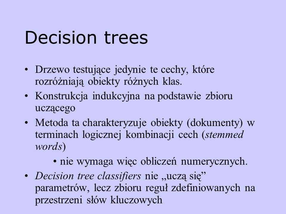 Decision trees Drzewo testujące jedynie te cechy, które rozróżniają obiekty różnych klas. Konstrukcja indukcyjna na podstawie zbioru uczącego.