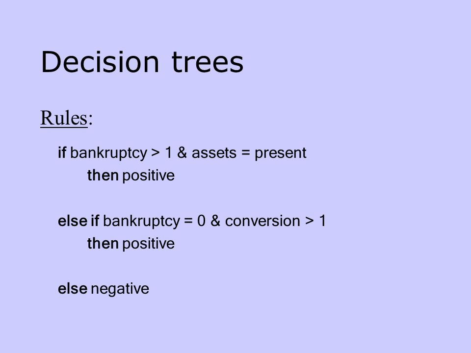 Decision trees Rules: if bankruptcy > 1 & assets = present