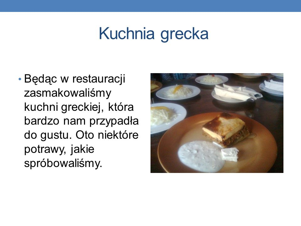 Kuchnia grecka Będąc w restauracji zasmakowaliśmy kuchni greckiej, która bardzo nam przypadła do gustu.