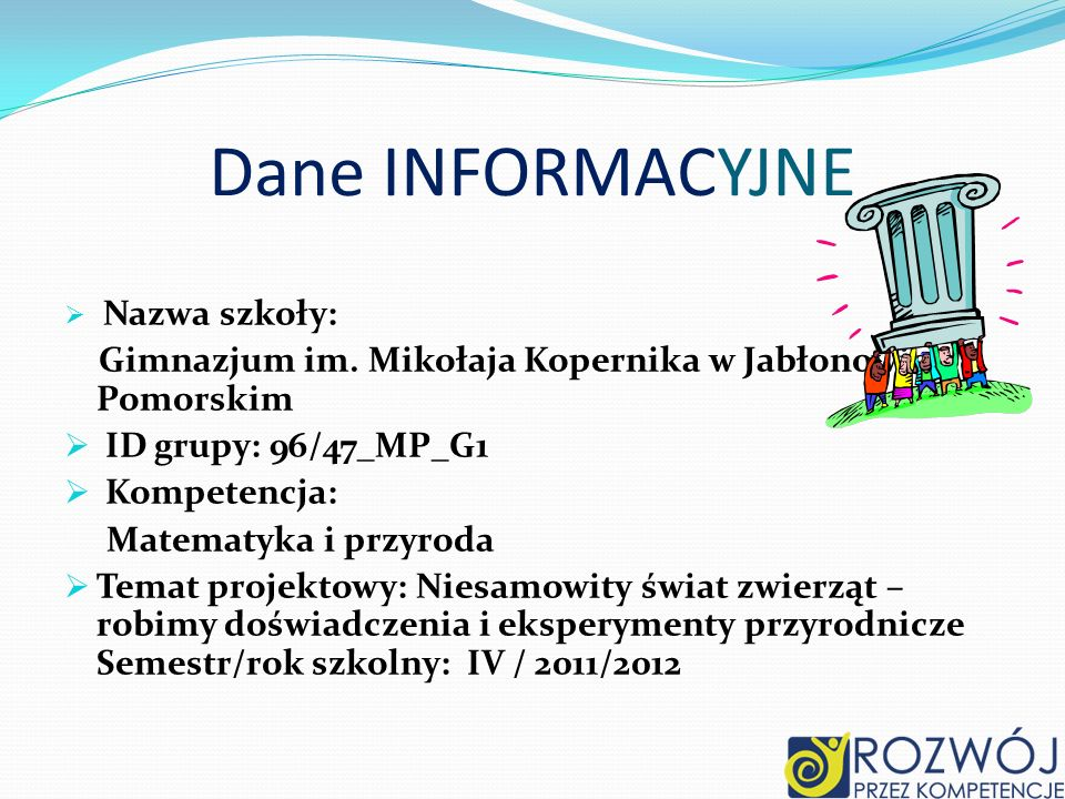 Dane INFORMACYJNE Nazwa szkoły: Gimnazjum im. Mikołaja Kopernika w Jabłonowie Pomorskim. ID grupy: 96/47_MP_G1.