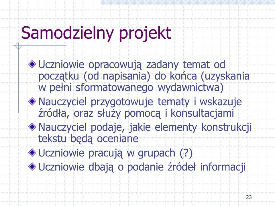 Samodzielny projekt Uczniowie opracowują zadany temat od początku (od napisania) do końca (uzyskania w pełni sformatowanego wydawnictwa)