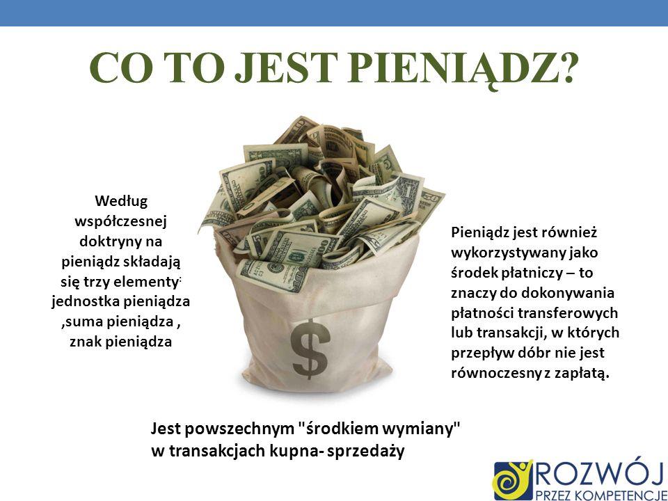 Co to jest pieniądz Według współczesnej doktryny na pieniądz składają się trzy elementy: jednostka pieniądza ,suma pieniądza , znak pieniądza.
