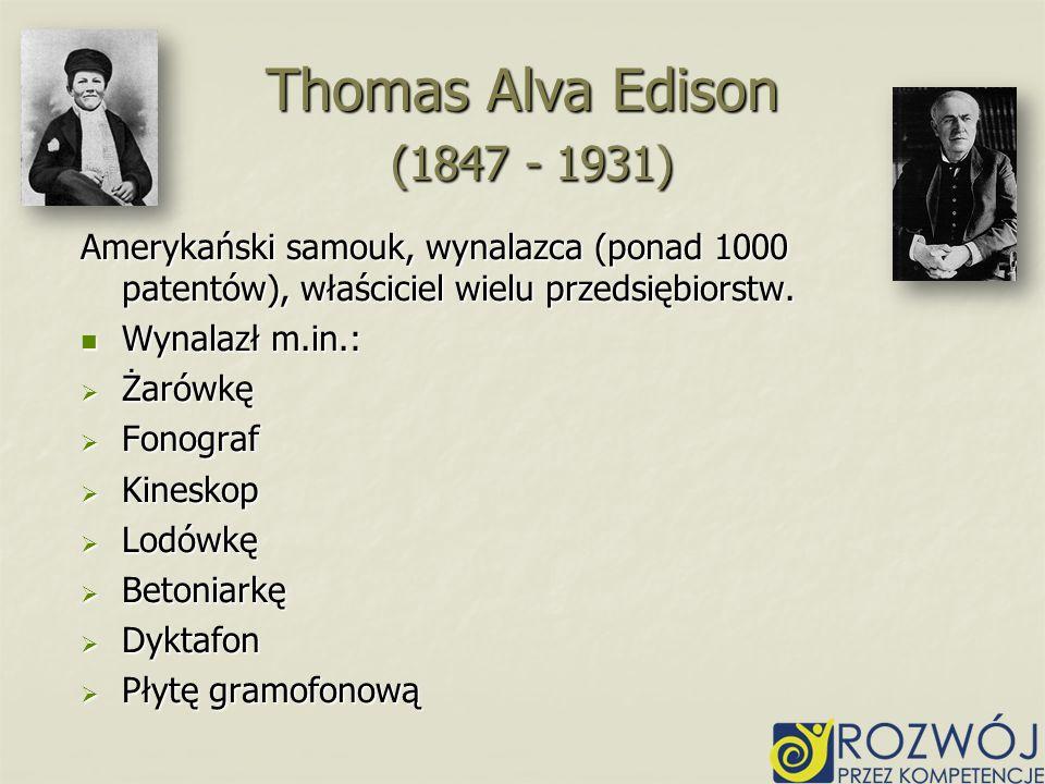 Thomas Alva Edison (1847 - 1931) Amerykański samouk, wynalazca (ponad 1000 patentów), właściciel wielu przedsiębiorstw.