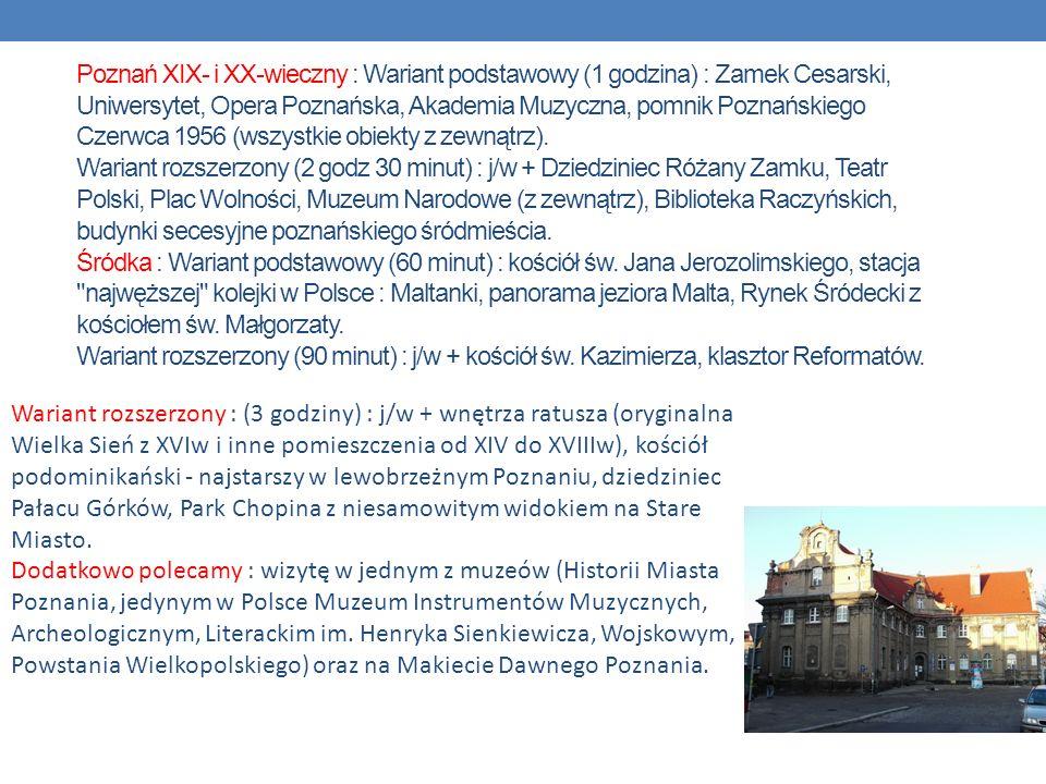 Poznań XIX- i XX-wieczny : Wariant podstawowy (1 godzina) : Zamek Cesarski, Uniwersytet, Opera Poznańska, Akademia Muzyczna, pomnik Poznańskiego Czerwca 1956 (wszystkie obiekty z zewnątrz). Wariant rozszerzony (2 godz 30 minut) : j/w + Dziedziniec Różany Zamku, Teatr Polski, Plac Wolności, Muzeum Narodowe (z zewnątrz), Biblioteka Raczyńskich, budynki secesyjne poznańskiego śródmieścia. Śródka : Wariant podstawowy (60 minut) : kościół św. Jana Jerozolimskiego, stacja najwęższej kolejki w Polsce : Maltanki, panorama jeziora Malta, Rynek Śródecki z kościołem św. Małgorzaty. Wariant rozszerzony (90 minut) : j/w + kościół św. Kazimierza, klasztor Reformatów.