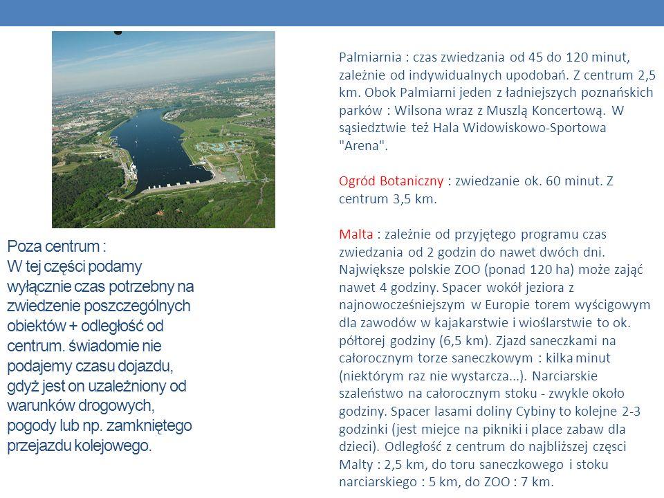 Palmiarnia : czas zwiedzania od 45 do 120 minut, zależnie od indywidualnych upodobań. Z centrum 2,5 km. Obok Palmiarni jeden z ładniejszych poznańskich parków : Wilsona wraz z Muszlą Koncertową. W sąsiedztwie też Hala Widowiskowo-Sportowa Arena . Ogród Botaniczny : zwiedzanie ok. 60 minut. Z centrum 3,5 km. Malta : zależnie od przyjętego programu czas zwiedzania od 2 godzin do nawet dwóch dni. Największe polskie ZOO (ponad 120 ha) może zająć nawet 4 godziny. Spacer wokół jeziora z najnowocześniejszym w Europie torem wyścigowym dla zawodów w kajakarstwie i wioślarstwie to ok. półtorej godziny (6,5 km). Zjazd saneczkami na całorocznym torze saneczkowym : kilka minut (niektórym raz nie wystarcza...). Narciarskie szaleństwo na całorocznym stoku - zwykle około godziny. Spacer lasami doliny Cybiny to kolejne 2-3 godzinki (jest miejce na pikniki i place zabaw dla dzieci). Odległość z centrum do najbliższej częsci Malty : 2,5 km, do toru saneczkowego i stoku narciarskiego : 5 km, do ZOO : 7 km.
