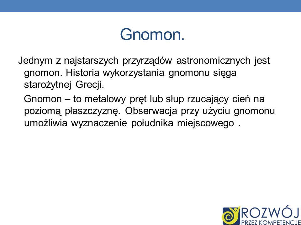 Gnomon. Jednym z najstarszych przyrządów astronomicznych jest gnomon. Historia wykorzystania gnomonu sięga starożytnej Grecji.