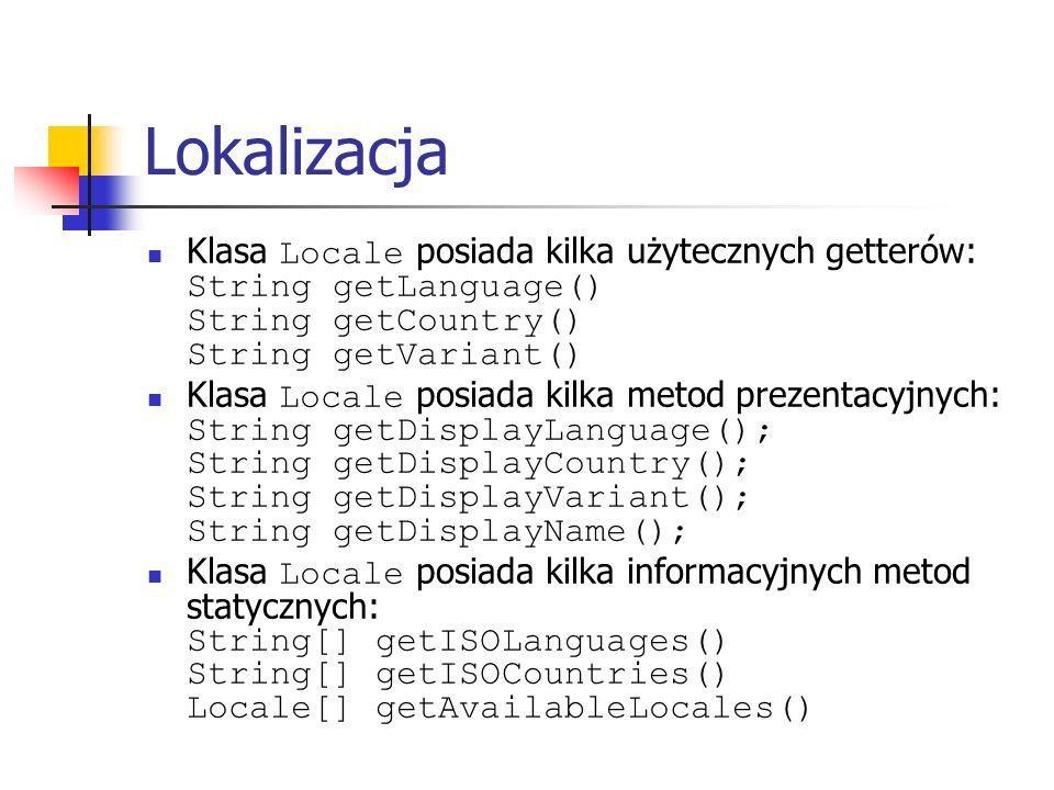 Lokalizacja Klasa Locale posiada kilka użytecznych getterów: String getLanguage() String getCountry() String getVariant()