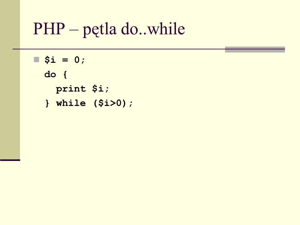 PHP – pętla do..while $i = 0; do { print $i; } while ($i>0);
