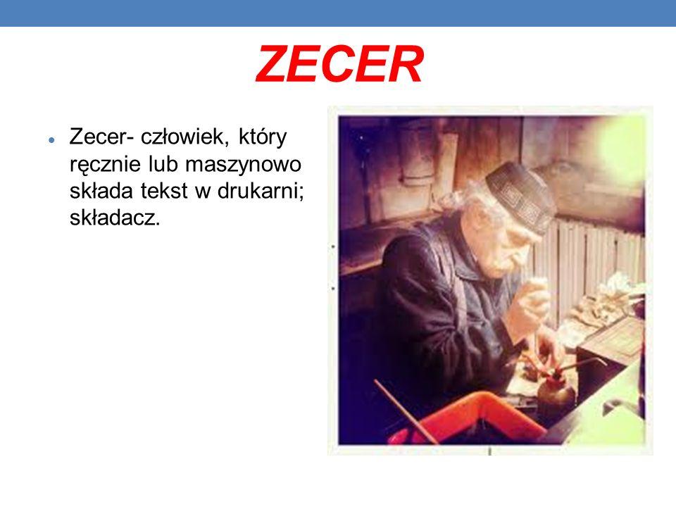 ZECER Zecer- człowiek, który ręcznie lub maszynowo składa tekst w drukarni; składacz.