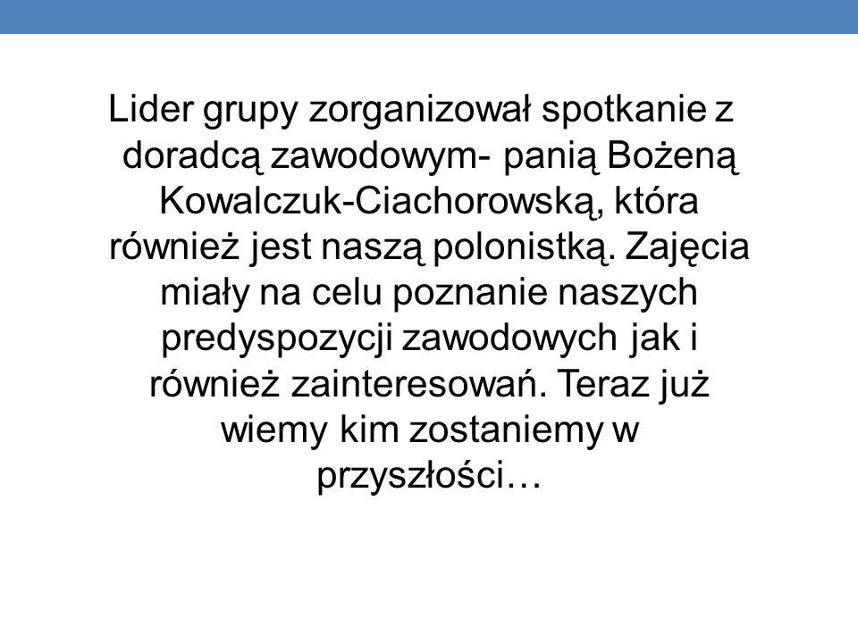 Lider grupy zorganizował spotkanie z doradcą zawodowym- panią Bożeną Kowalczuk-Ciachorowską, która również jest naszą polonistką.