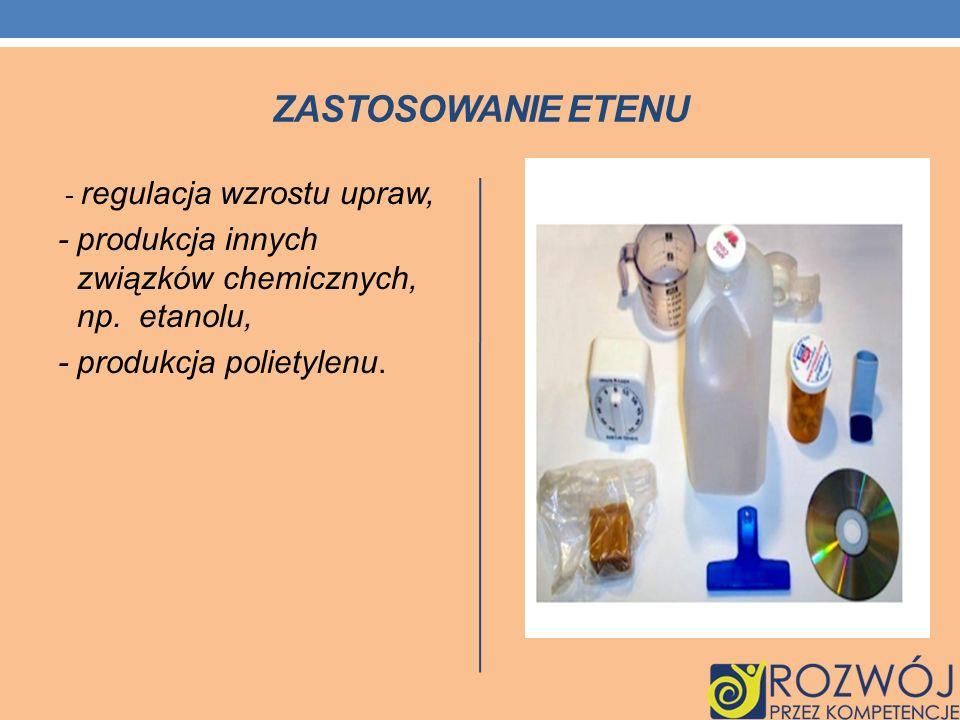 ZASTOSOWANIE ETENU - regulacja wzrostu upraw, - produkcja innych związków chemicznych, np. etanolu,