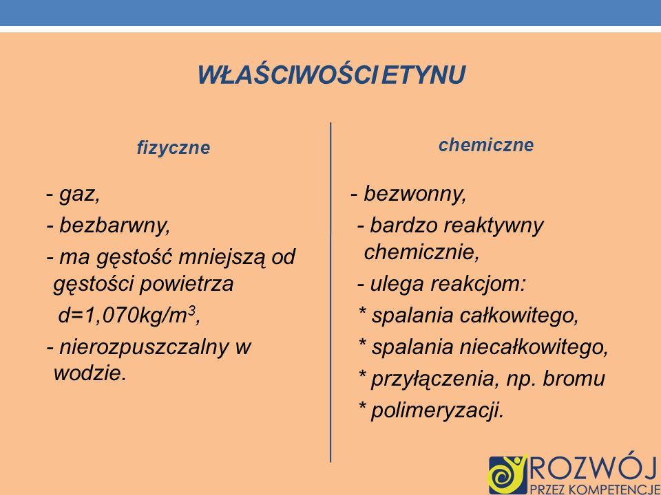 Właściwości etynu fizyczne. chemiczne. - gaz, - bezbarwny, - ma gęstość mniejszą od gęstości powietrza d=1,070kg/m3, - nierozpuszczalny w wodzie.