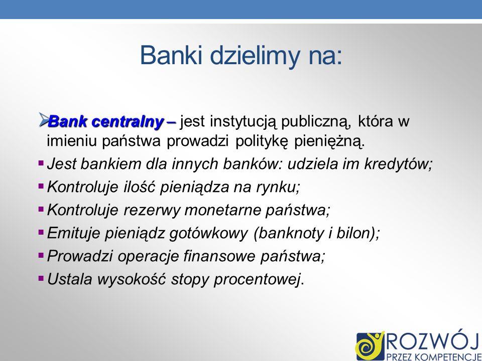 Banki dzielimy na: Bank centralny – jest instytucją publiczną, która w imieniu państwa prowadzi politykę pieniężną.
