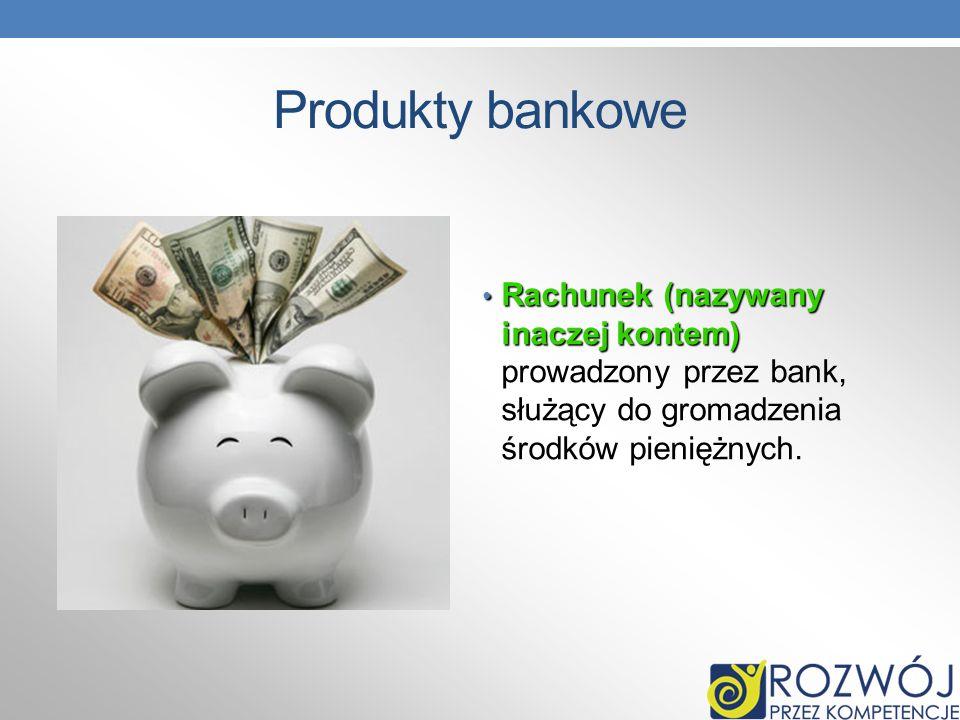 Produkty bankowe Rachunek (nazywany inaczej kontem) prowadzony przez bank, służący do gromadzenia środków pieniężnych.