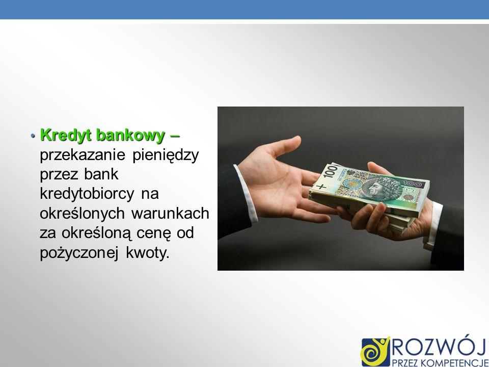 Kredyt bankowy – przekazanie pieniędzy przez bank kredytobiorcy na określonych warunkach za określoną cenę od pożyczonej kwoty.