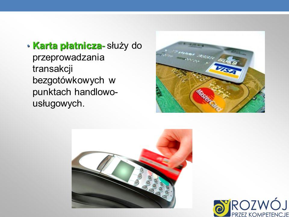Karta płatnicza- służy do przeprowadzania transakcji bezgotówkowych w punktach handlowo-usługowych.