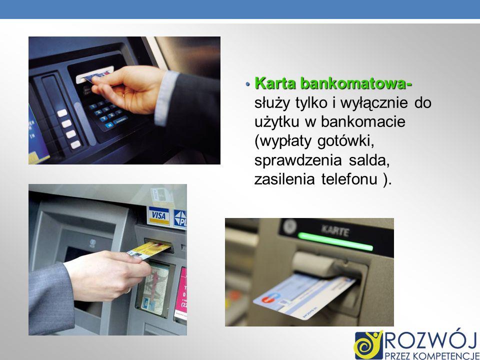 Karta bankomatowa- służy tylko i wyłącznie do użytku w bankomacie (wypłaty gotówki, sprawdzenia salda, zasilenia telefonu ).