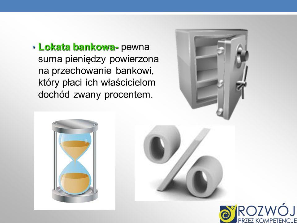 Lokata bankowa- pewna suma pieniędzy powierzona na przechowanie bankowi, który płaci ich właścicielom dochód zwany procentem.