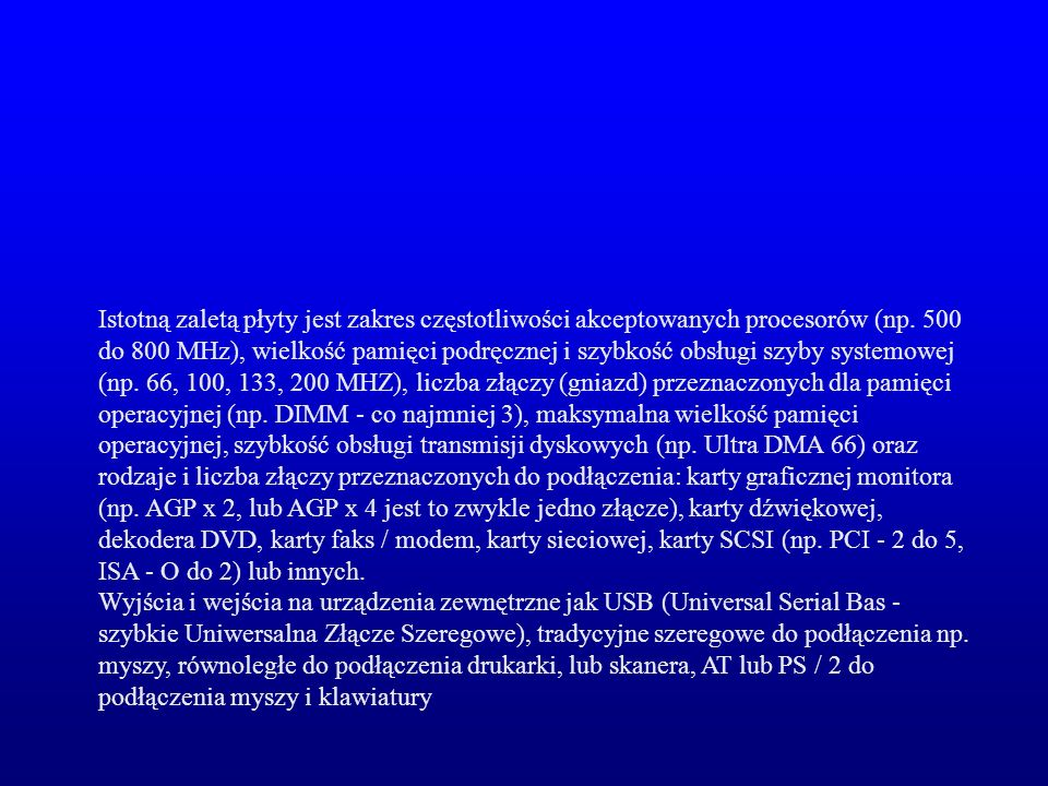 Istotną zaletą płyty jest zakres częstotliwości akceptowanych procesorów (np. 500 do 800 MHz), wielkość pamięci podręcznej i szybkość obsługi szyby systemowej (np. 66, 100, 133, 200 MHZ), liczba złączy (gniazd) przeznaczonych dla pamięci operacyjnej (np. DIMM - co najmniej 3), maksymalna wielkość pamięci operacyjnej, szybkość obsługi transmisji dyskowych (np. Ultra DMA 66) oraz rodzaje i liczba złączy przeznaczonych do podłączenia: karty graficznej monitora (np. AGP x 2, lub AGP x 4 jest to zwykle jedno złącze), karty dźwiękowej, dekodera DVD, karty faks / modem, karty sieciowej, karty SCSI (np. PCI - 2 do 5, ISA - O do 2) lub innych.