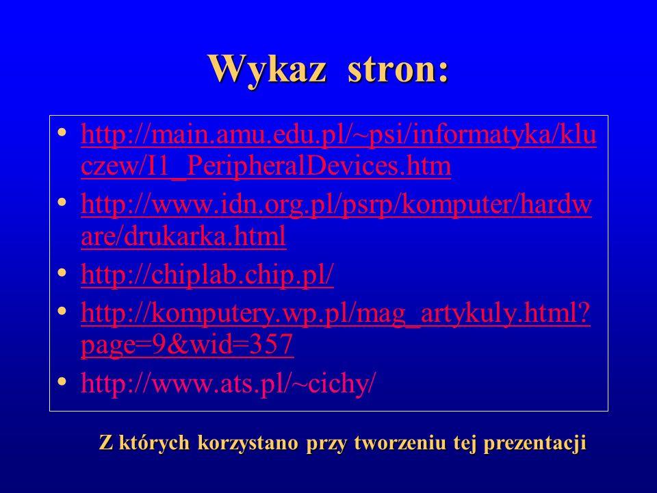 Wykaz stron: http://main.amu.edu.pl/~psi/informatyka/kluczew/I1_PeripheralDevices.htm. http://www.idn.org.pl/psrp/komputer/hardware/drukarka.html.