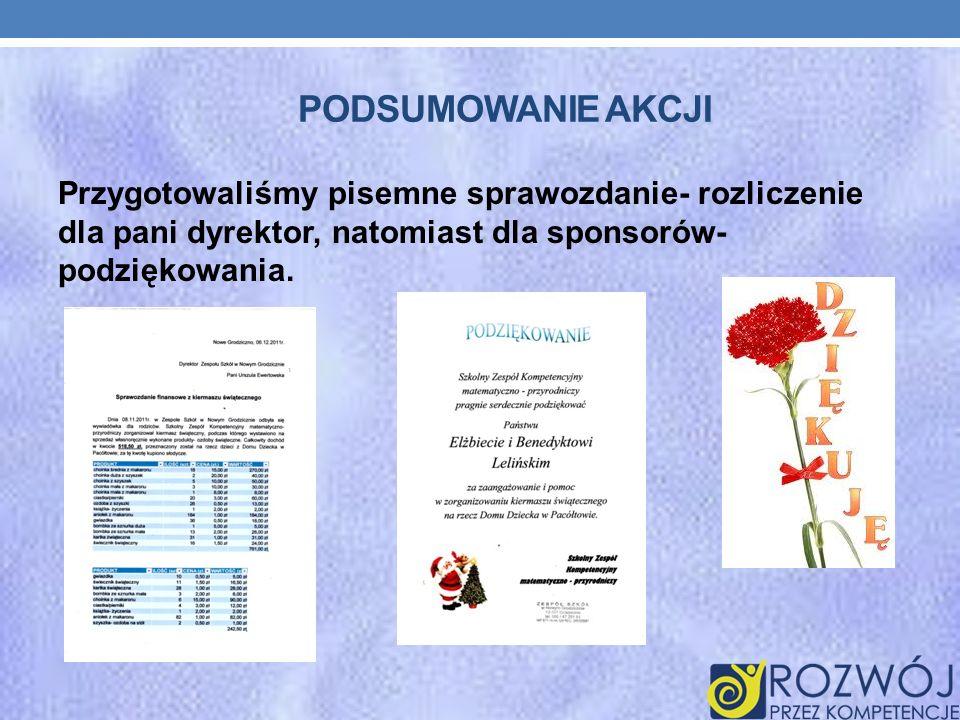 Podsumowanie akcji Przygotowaliśmy pisemne sprawozdanie- rozliczenie dla pani dyrektor, natomiast dla sponsorów- podziękowania.