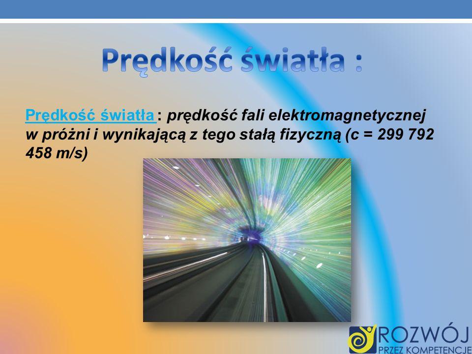 Prędkość światła : Prędkość światła : prędkość fali elektromagnetycznej w próżni i wynikającą z tego stałą fizyczną (c = 299 792 458 m/s)