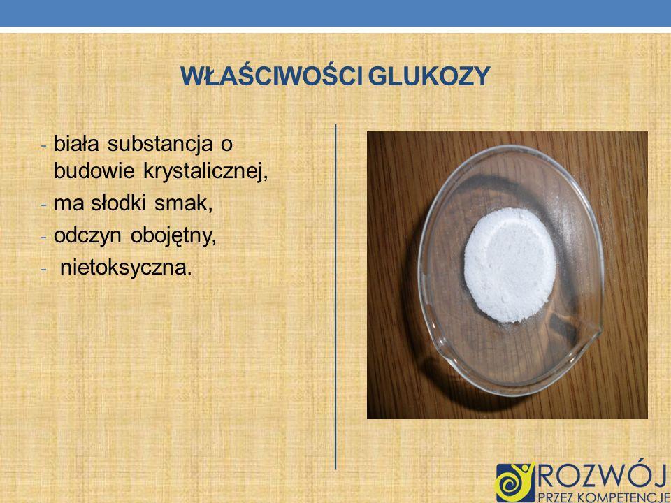 Właściwości glukozy biała substancja o budowie krystalicznej,