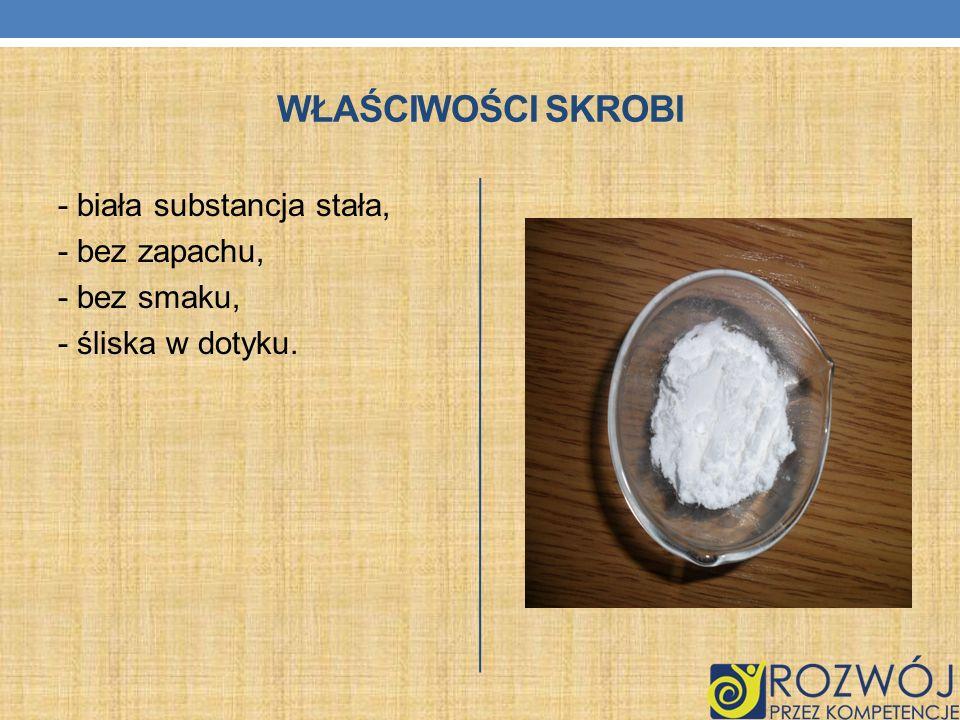 Właściwości skrobi - biała substancja stała, - bez zapachu,