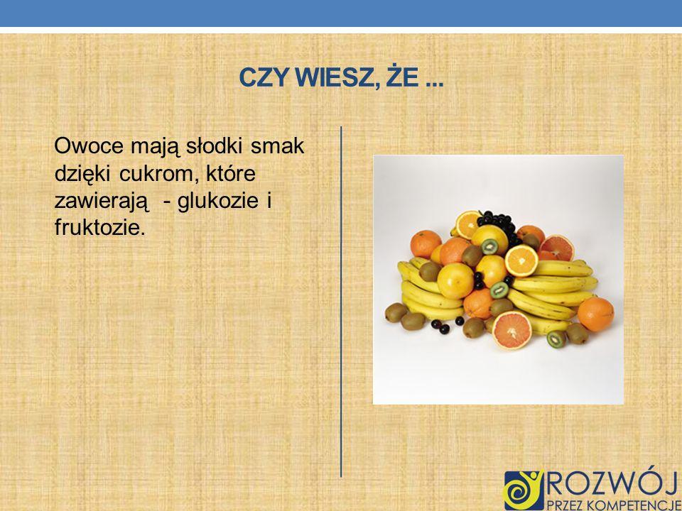 Czy wiesz, że ... Owoce mają słodki smak dzięki cukrom, które zawierają - glukozie i fruktozie.