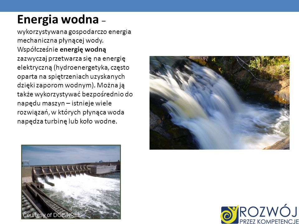 Energia wodna – wykorzystywana gospodarczo energia mechaniczna płynącej wody.