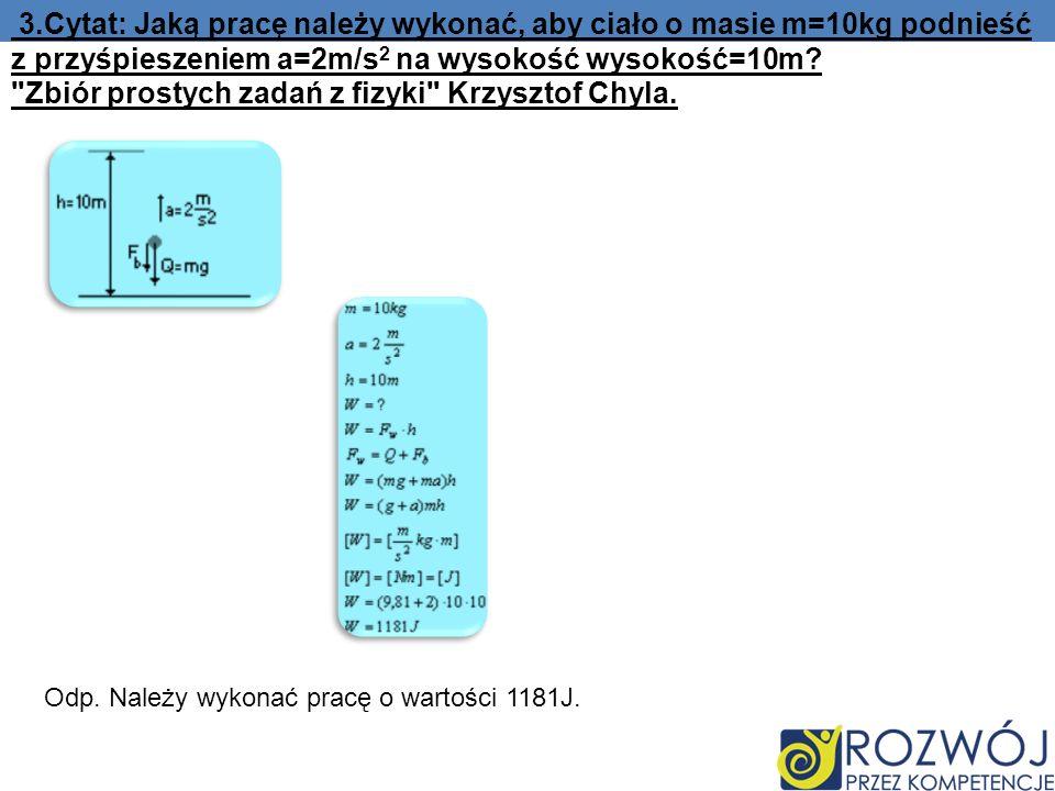 3.Cytat: Jaką pracę należy wykonać, aby ciało o masie m=10kg podnieść z przyśpieszeniem a=2m/s2 na wysokość wysokość=10m Zbiór prostych zadań z fizyki Krzysztof Chyla.