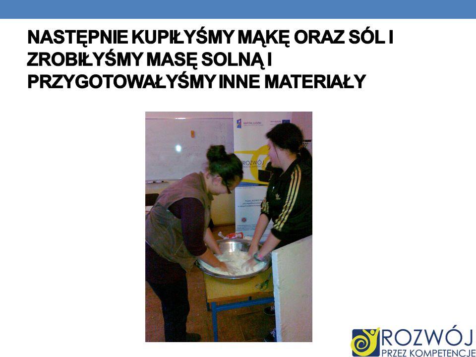 Następnie kupiłyśmy mąkę oraz sól i zrobiłyśmy masę solną i przygotowałyśmy inne materiały