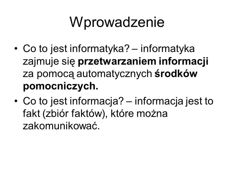 Wprowadzenie Co to jest informatyka – informatyka zajmuje się przetwarzaniem informacji za pomocą automatycznych środków pomocniczych.