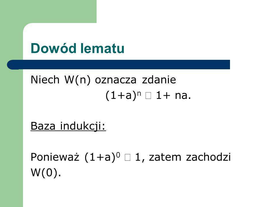 Dowód lematu Niech W(n) oznacza zdanie (1+a)n ³ 1+ na. Baza indukcji: