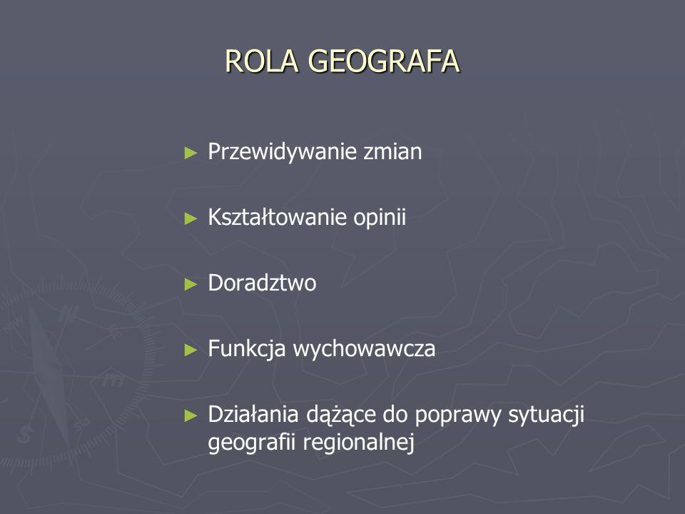 ROLA GEOGRAFA Przewidywanie zmian Kształtowanie opinii Doradztwo