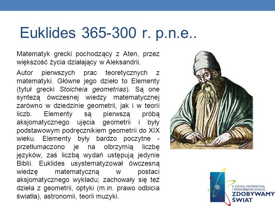 Euklides 365-300 r. p.n.e.. Matematyk grecki pochodzący z Aten, przez większość życia działający w Aleksandrii.