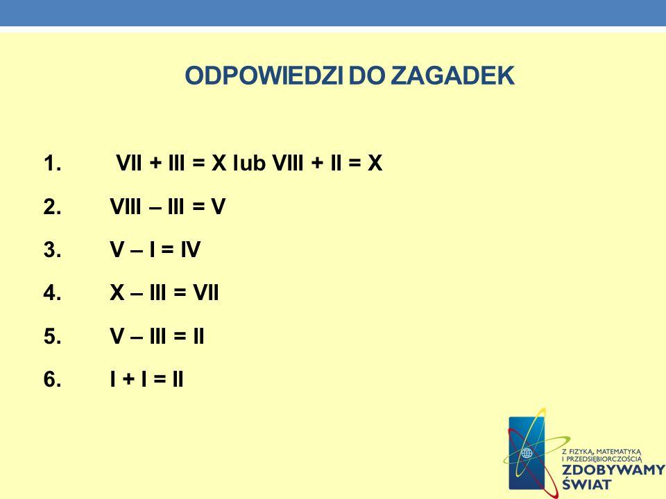 ODPOWIEDZI DO ZAGADEK 1. VII + III = X lub VIII + II = X 2.